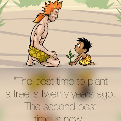 """""""The best time to plant a tree is twenty years ago…"""