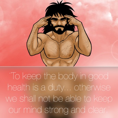 To keep the body in good health is a duty…